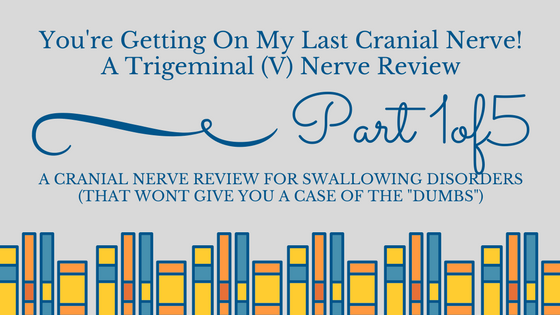 A Trigeminal Nerve Review for Swallowing Disorders (You're Getting on my Last Cranial Nerve Part 1)